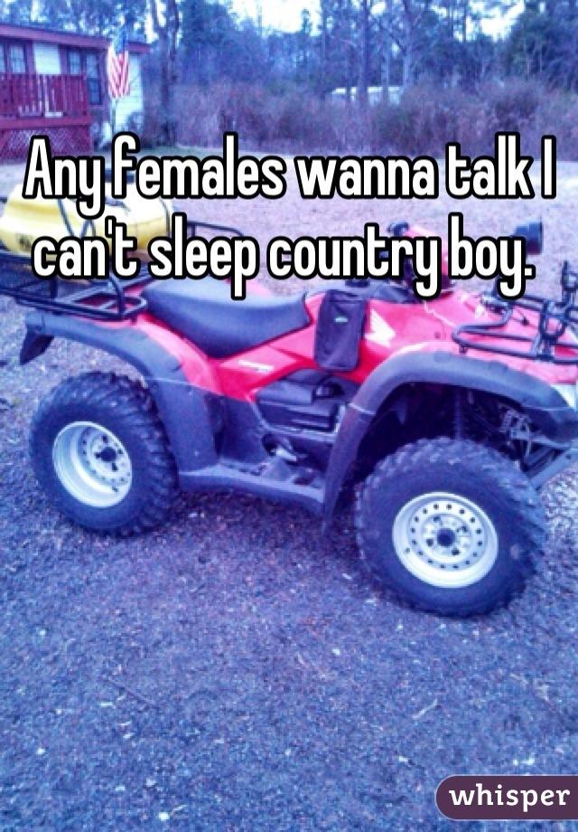 Any females wanna talk I can't sleep country boy.