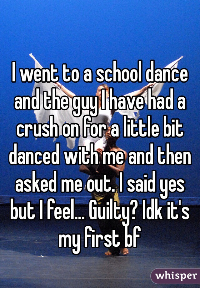 I went to a school dance and the guy I have had a crush on for a little bit danced with me and then asked me out. I said yes but I feel... Guilty? Idk it's my first bf