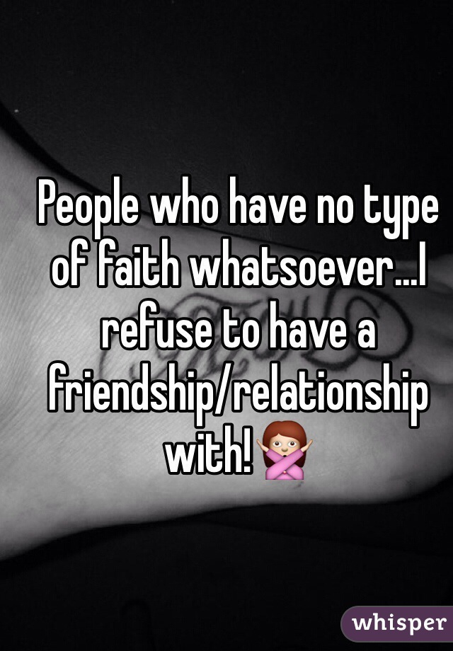 People who have no type of faith whatsoever...I refuse to have a friendship/relationship with!🙅