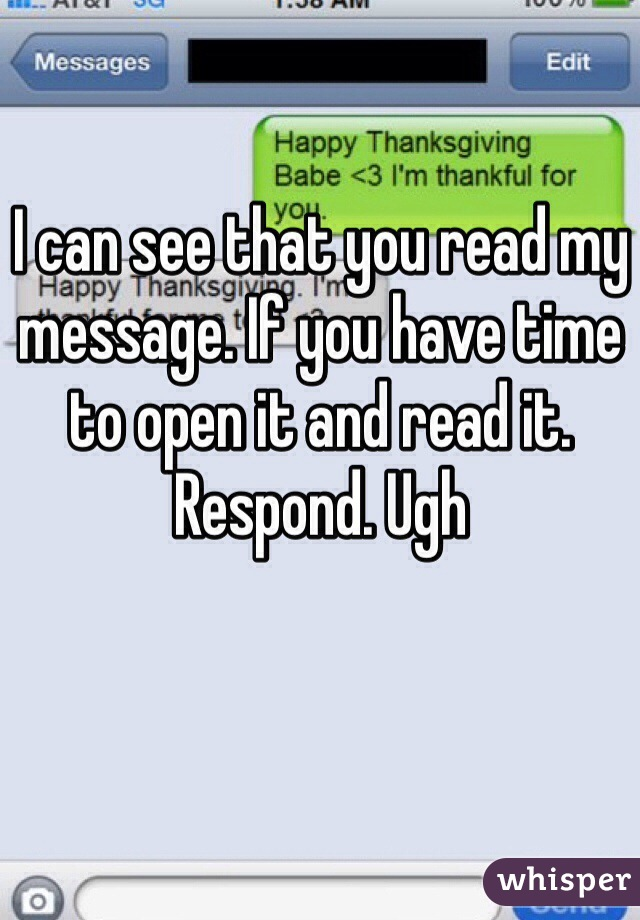 I can see that you read my message. If you have time to open it and read it. Respond. Ugh