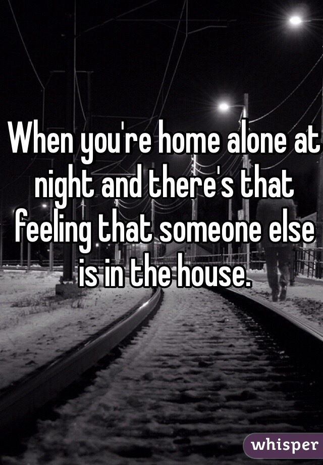When you're home alone at night and there's that feeling that someone else is in the house.