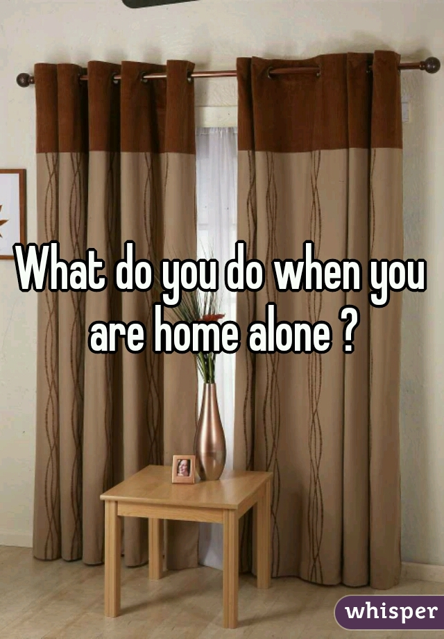 What do you do when you are home alone ?