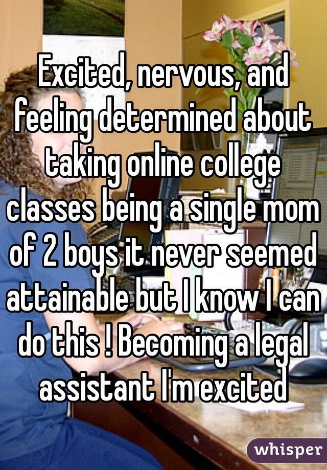 Excited, nervous, and feeling determined about taking online college classes being a single mom of 2 boys it never seemed attainable but I know I can do this ! Becoming a legal assistant I'm excited