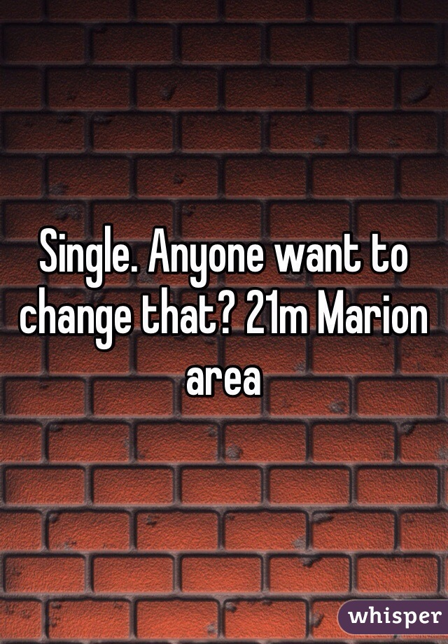 Single. Anyone want to change that? 21m Marion area