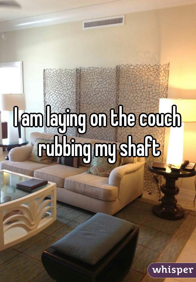 I am laying on the couch rubbing my shaft