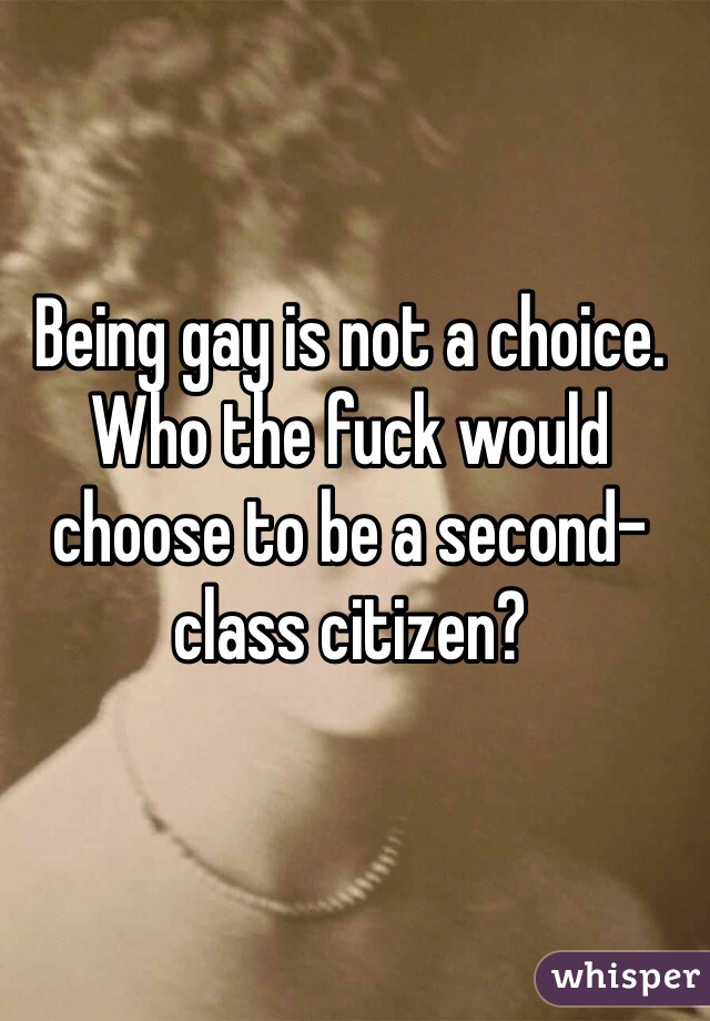 Being gay is not a choice.  Who the fuck would choose to be a second-class citizen?