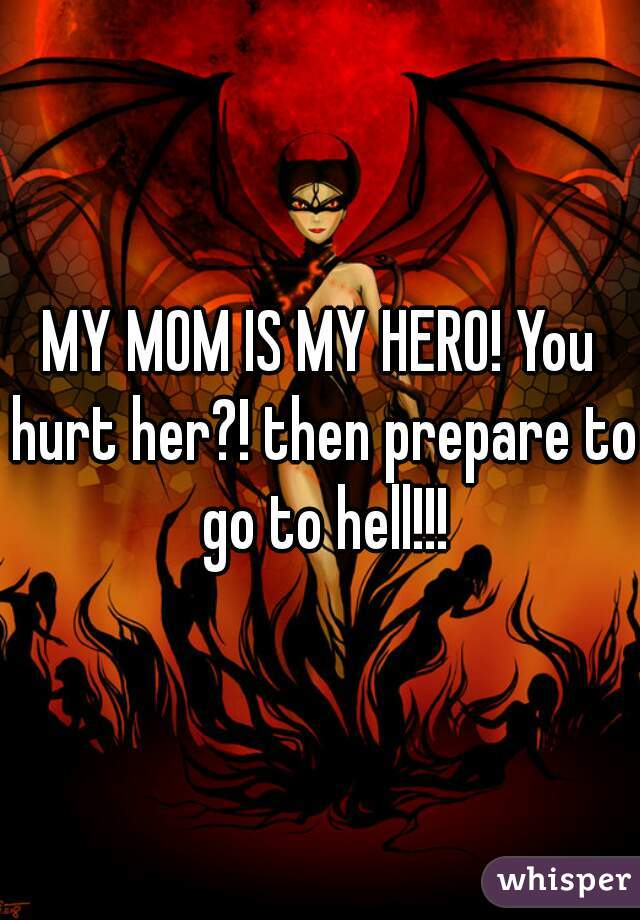 MY MOM IS MY HERO! You hurt her?! then prepare to go to hell!!!