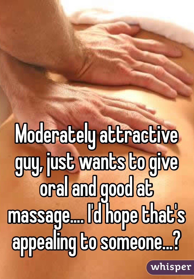 Moderately attractive guy, just wants to give oral and good at massage.... I'd hope that's appealing to someone...?