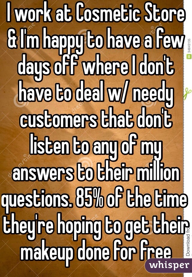 I work at Cosmetic Store & I'm happy to have a few days off where I don't have to deal w/ needy customers that don't listen to any of my answers to their million questions. 85% of the time they're hoping to get their makeup done for free