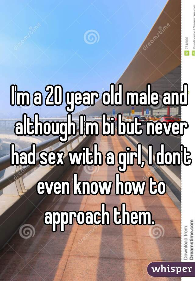I'm a 20 year old male and although I'm bi but never had sex with a girl, I don't even know how to approach them.