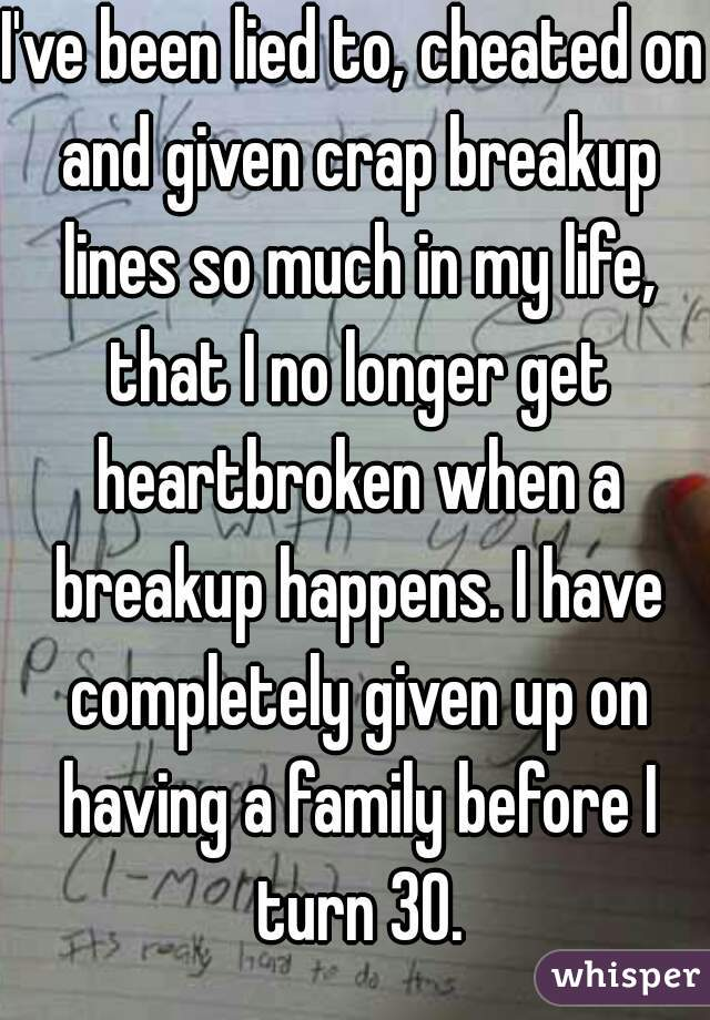 I've been lied to, cheated on and given crap breakup lines so much in my life, that I no longer get heartbroken when a breakup happens. I have completely given up on having a family before I turn 30.