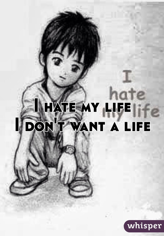 I hate my life I don't want a life