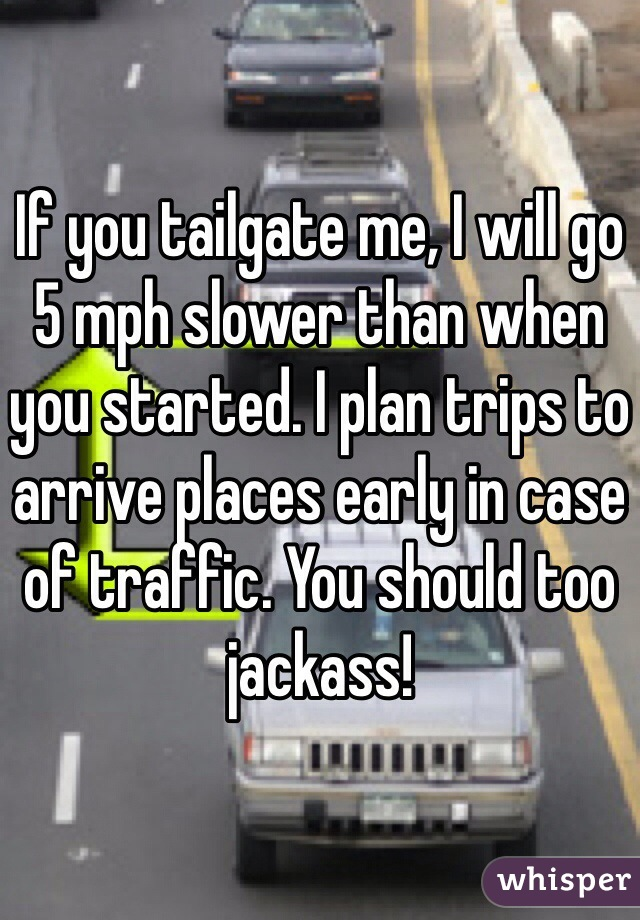 If you tailgate me, I will go 5 mph slower than when you started. I plan trips to arrive places early in case of traffic. You should too jackass!
