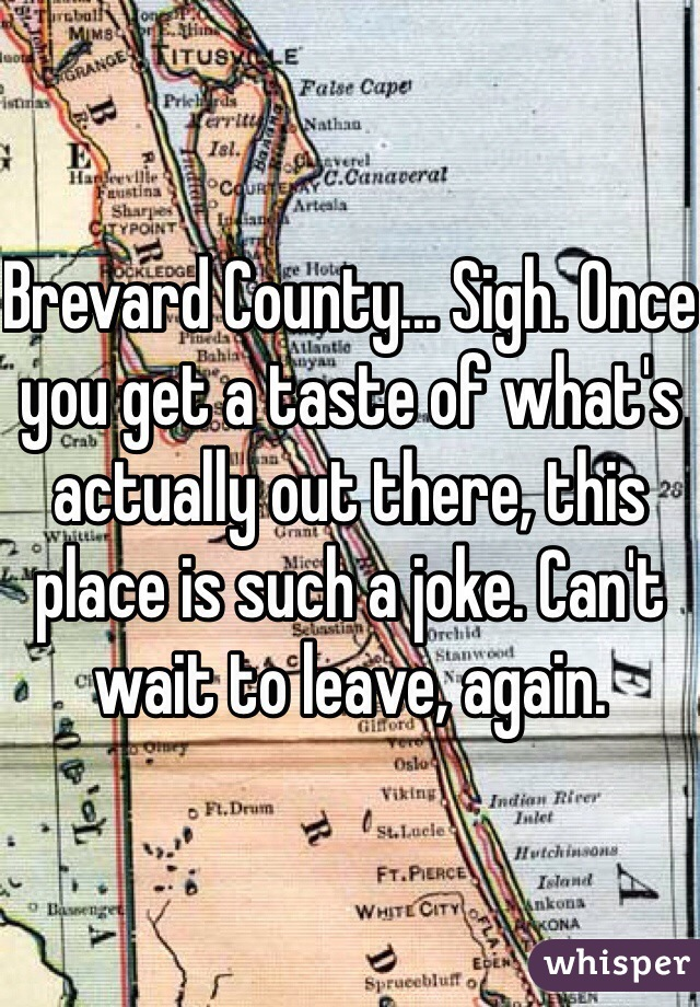 Brevard County... Sigh. Once you get a taste of what's actually out there, this place is such a joke. Can't wait to leave, again.