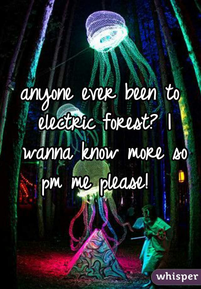 anyone ever been to electric forest? I wanna know more so pm me please!