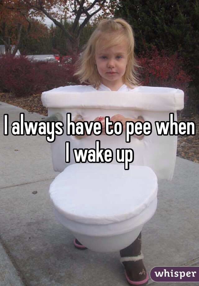I always have to pee when I wake up