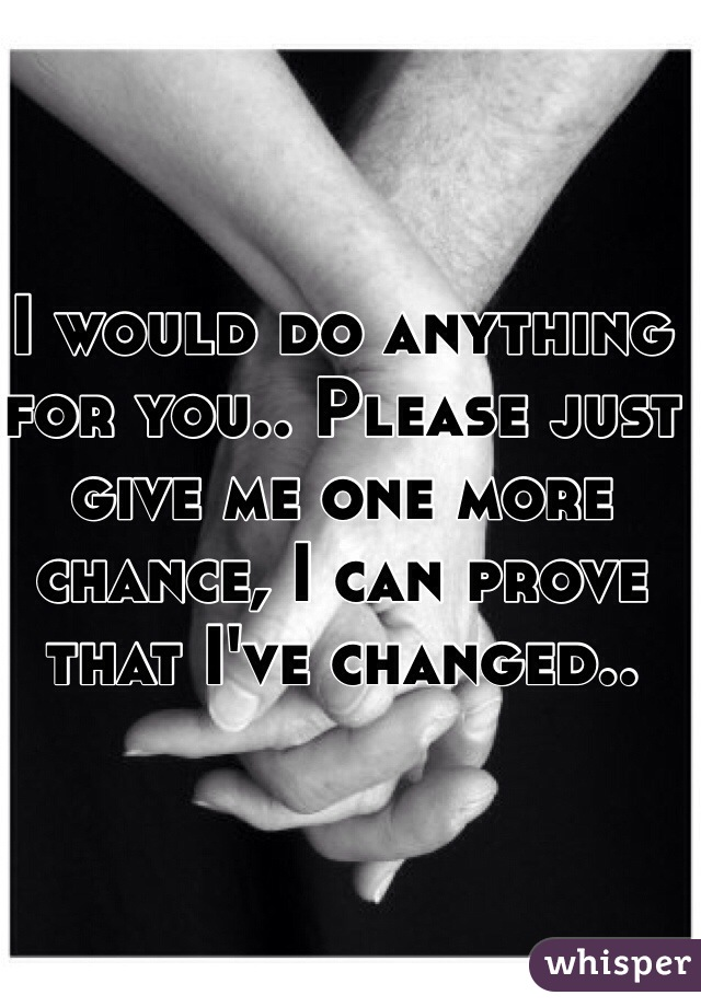 I would do anything for you.. Please just give me one more chance, I can prove that I've changed..