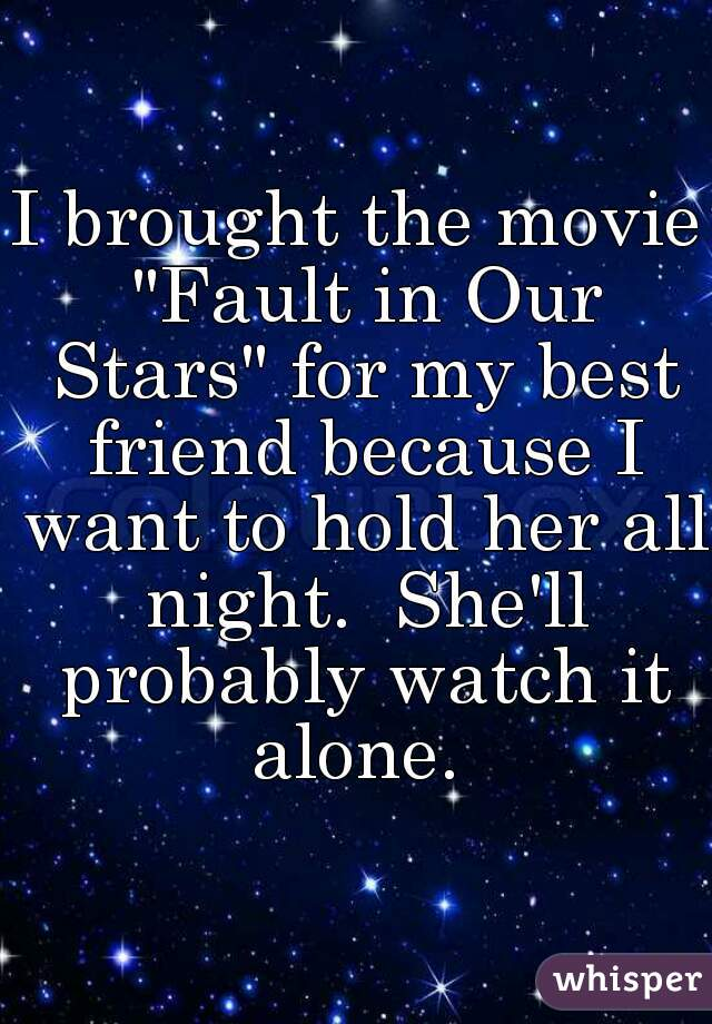 """I brought the movie """"Fault in Our Stars"""" for my best friend because I want to hold her all night.  She'll probably watch it alone."""