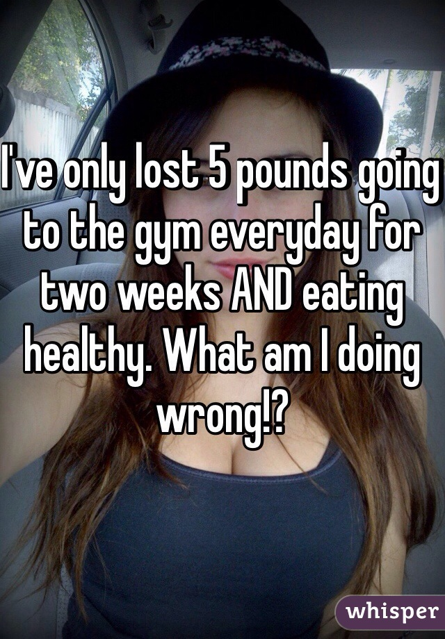 I've only lost 5 pounds going to the gym everyday for two weeks AND eating healthy. What am I doing wrong!?