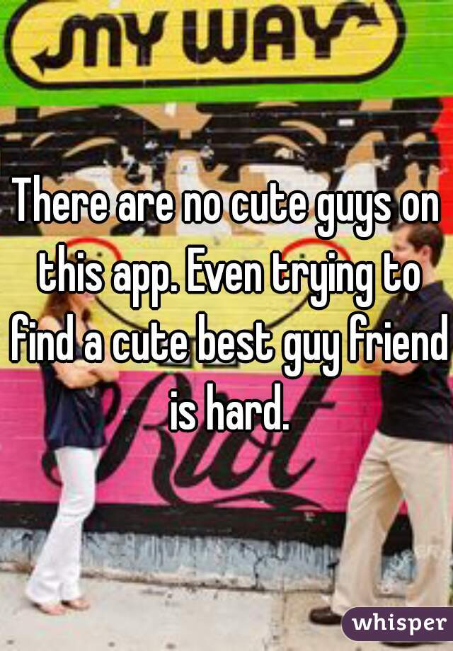 There are no cute guys on this app. Even trying to find a cute best guy friend is hard.