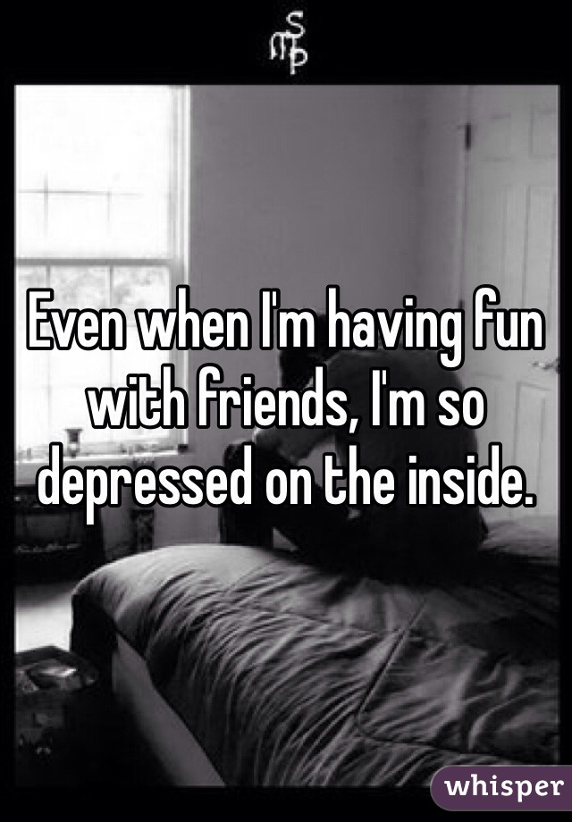 Even when I'm having fun with friends, I'm so depressed on the inside.