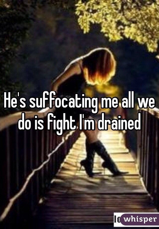 He's suffocating me all we do is fight I'm drained
