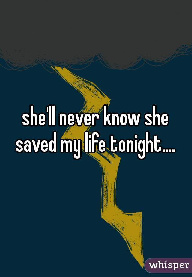 she'll never know she saved my life tonight....
