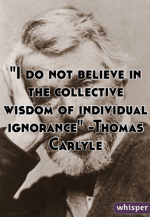 """""""I do not believe in the collective wisdom of individual ignorance"""" -Thomas Carlyle"""