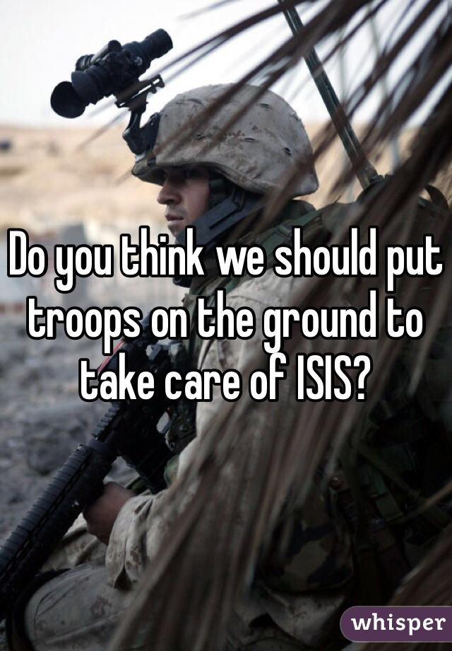 Do you think we should put troops on the ground to take care of ISIS?