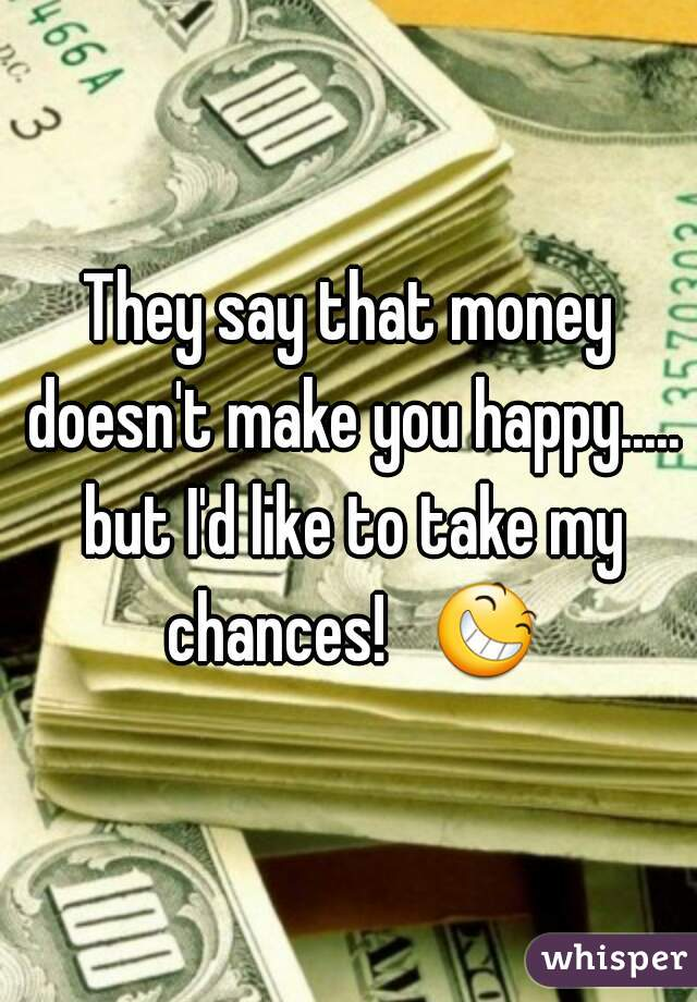 They say that money doesn't make you happy..... but I'd like to take my chances!   😆