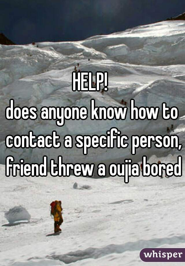 HELP!  does anyone know how to contact a specific person, friend threw a oujia bored?