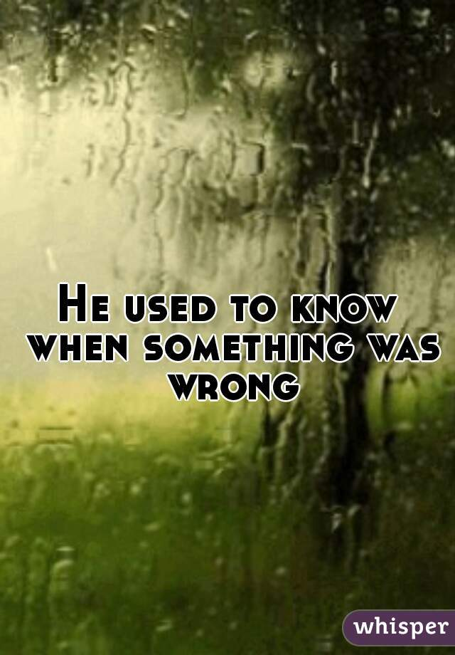 He used to know when something was wrong