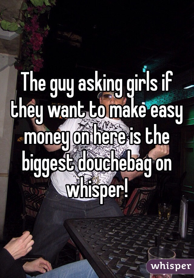 The guy asking girls if they want to make easy money on here is the biggest douchebag on whisper!