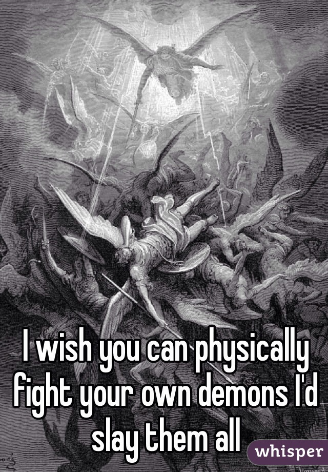 I wish you can physically fight your own demons I'd slay them all
