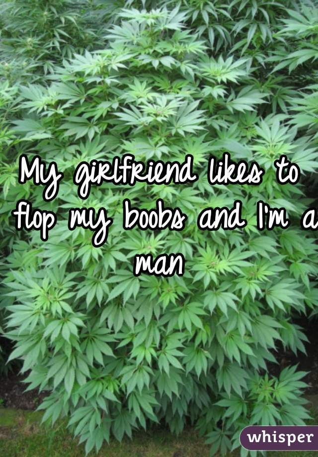 My girlfriend likes to flop my boobs and I'm a man