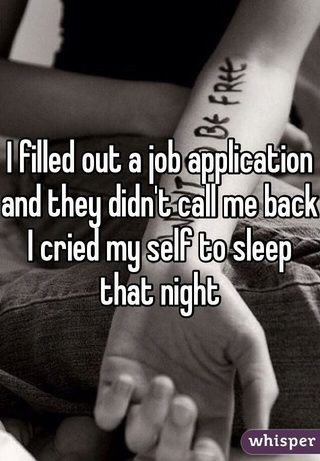 I filled out a job application and they didn't call me back I cried my self to sleep that night