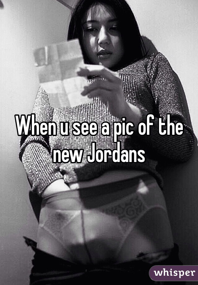 When u see a pic of the new Jordans