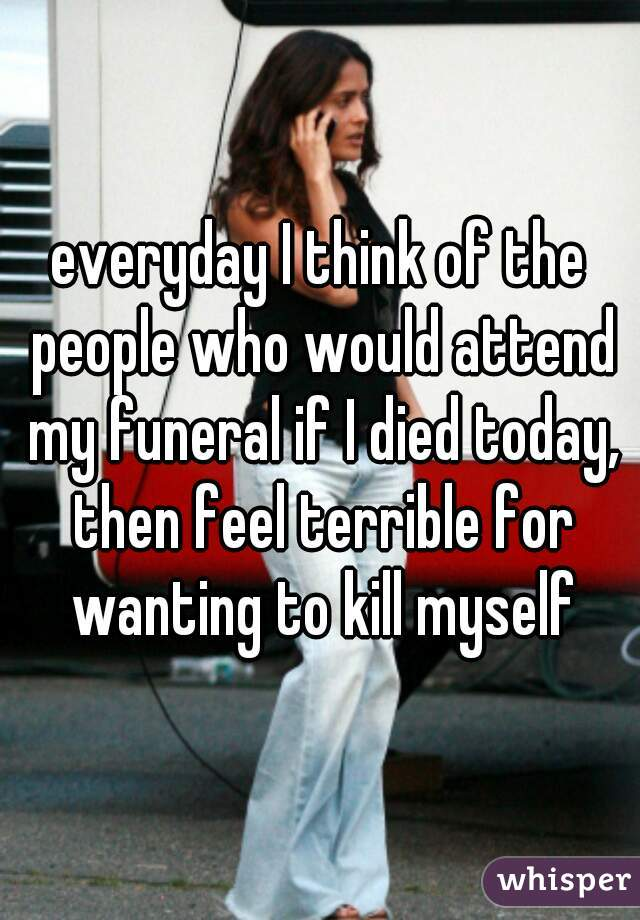 everyday I think of the people who would attend my funeral if I died today, then feel terrible for wanting to kill myself