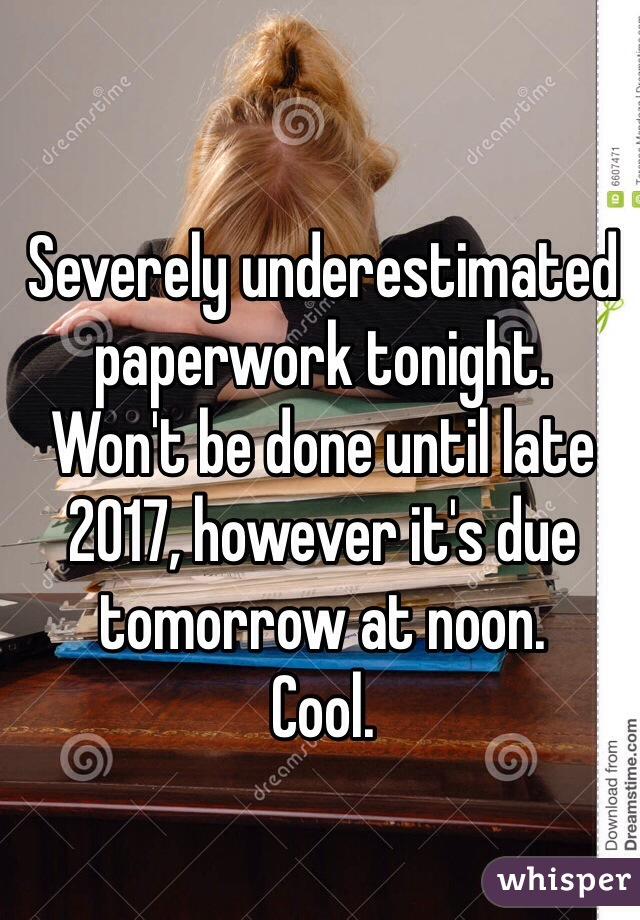 Severely underestimated paperwork tonight.  Won't be done until late 2017, however it's due tomorrow at noon.  Cool.