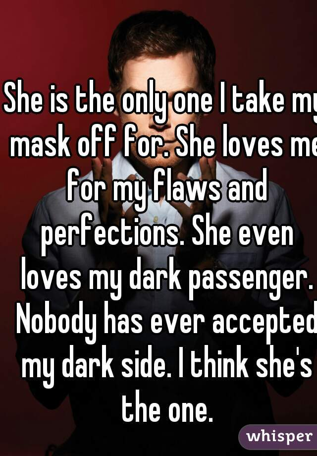 She is the only one I take my mask off for. She loves me for my flaws and perfections. She even loves my dark passenger. Nobody has ever accepted my dark side. I think she's the one.