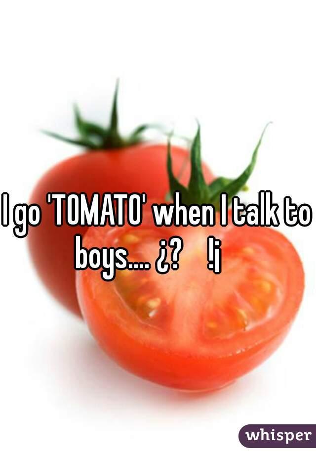 I go 'TOMATO' when I talk to boys.... ¿?    !¡