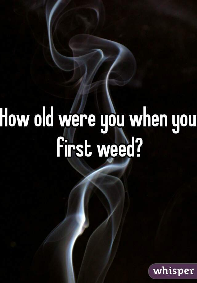 How old were you when you first weed?