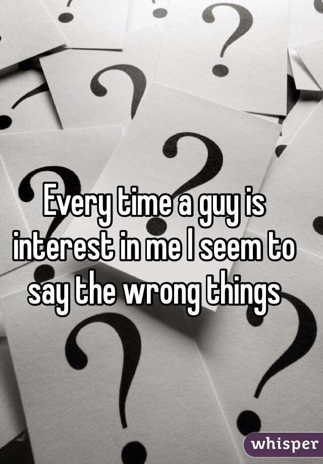 Every time a guy is interest in me I seem to say the wrong things