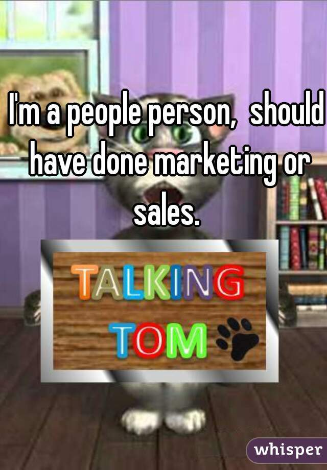 I'm a people person,  should have done marketing or sales.