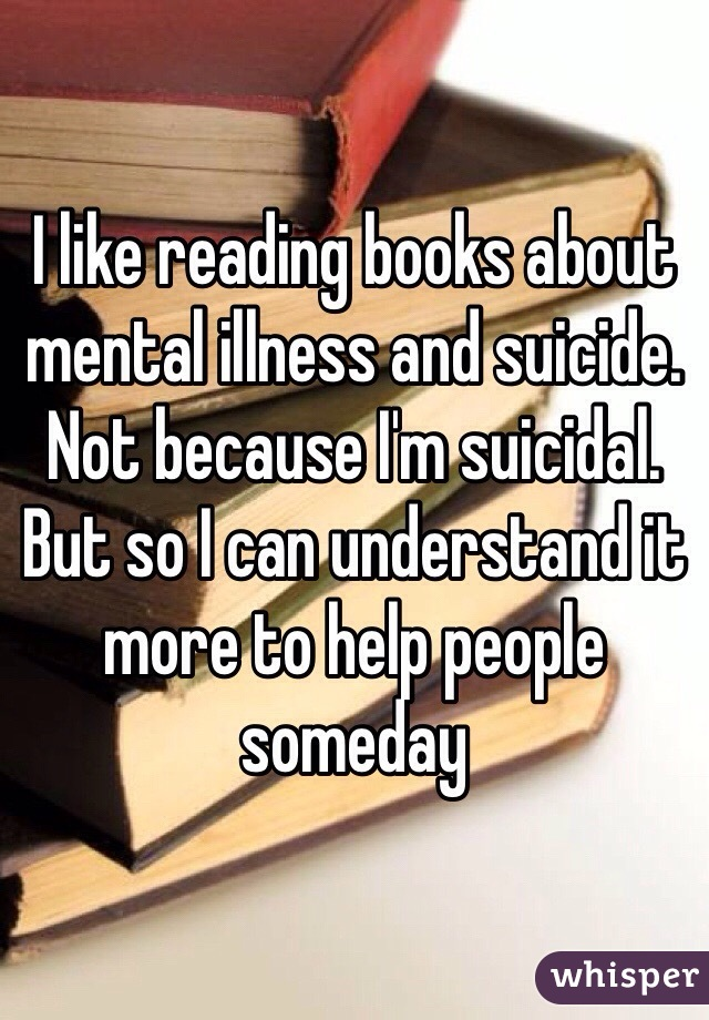 I like reading books about mental illness and suicide. Not because I'm suicidal. But so I can understand it more to help people someday