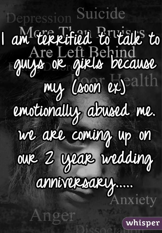 I am terrified to talk to guys or girls because my (soon ex) emotionally abused me. we are coming up on our 2 year wedding anniversary.....