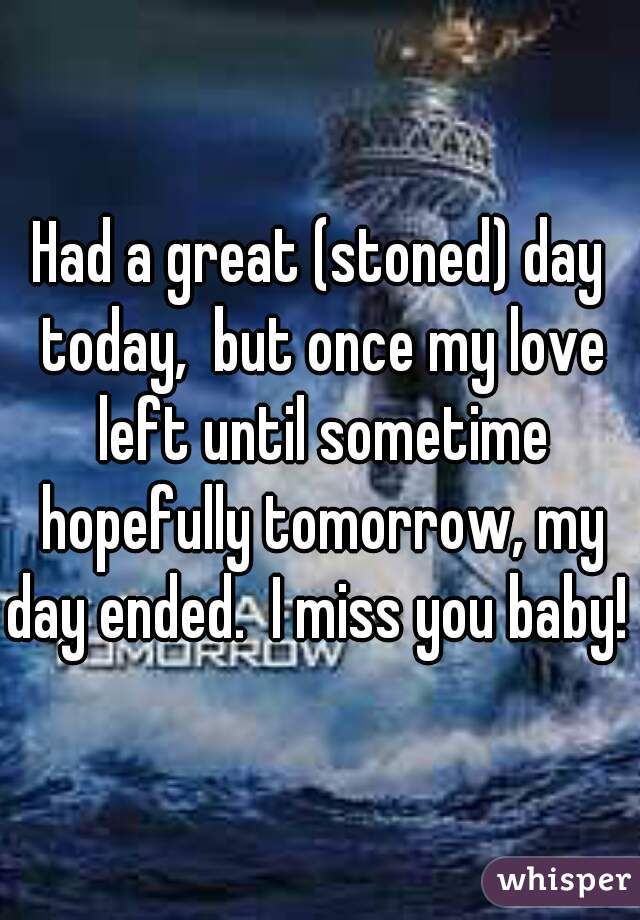 Had a great (stoned) day today,  but once my love left until sometime hopefully tomorrow, my day ended.  I miss you baby!