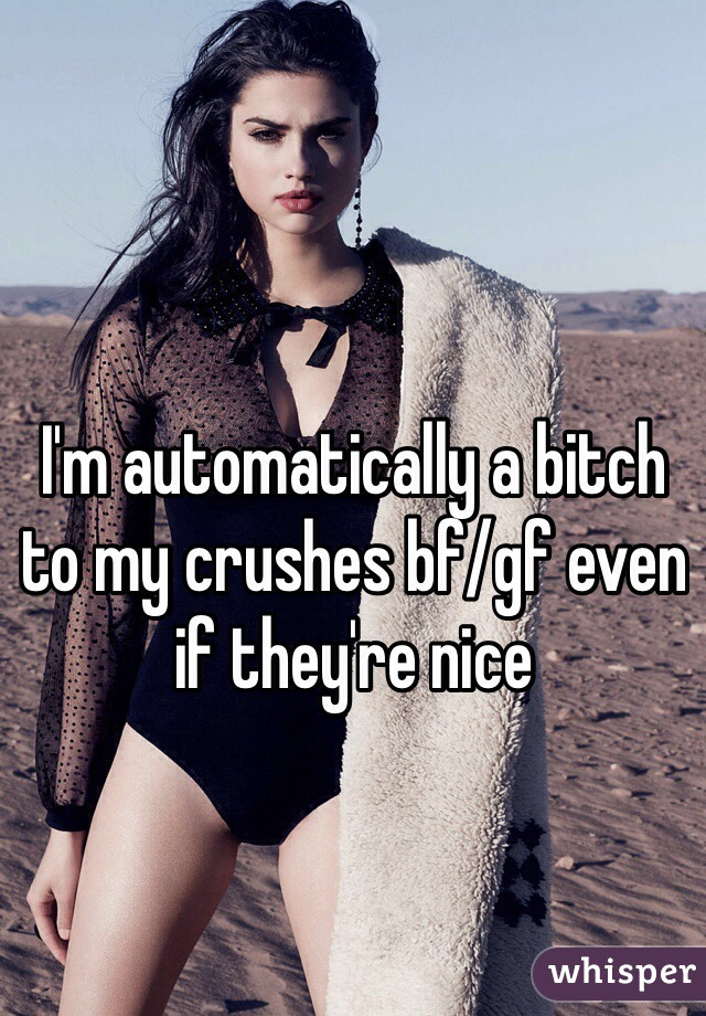 I'm automatically a bitch to my crushes bf/gf even if they're nice