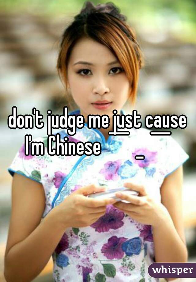 don't judge me just cause I'm Chinese  ̄ˍ ̄