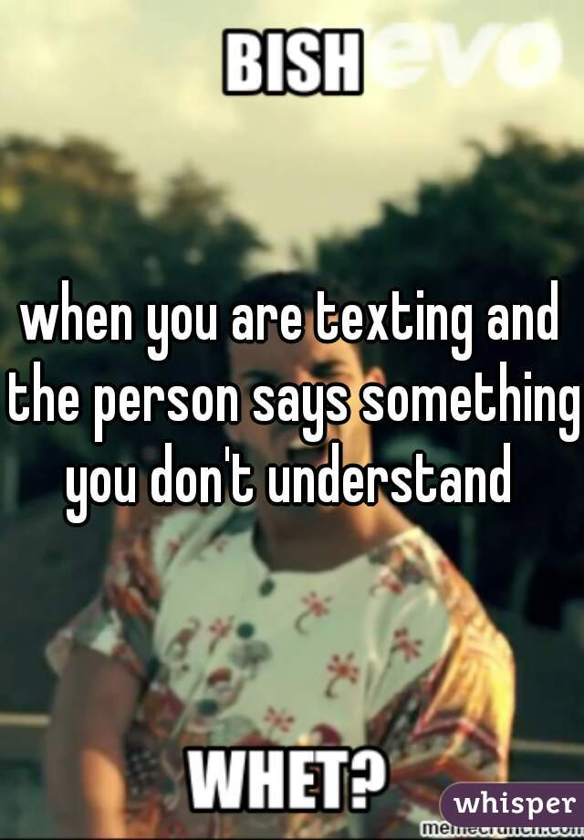 when you are texting and the person says something you don't understand
